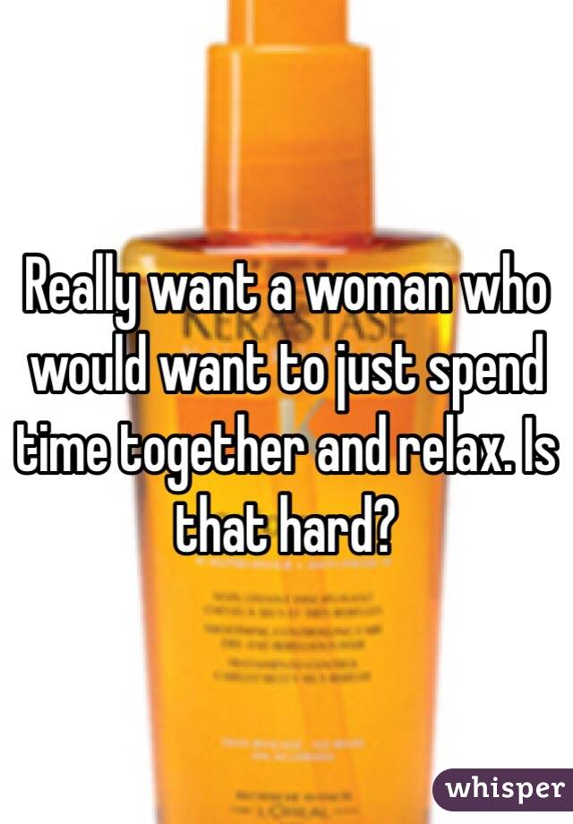Really want a woman who would want to just spend time together and relax. Is that hard?