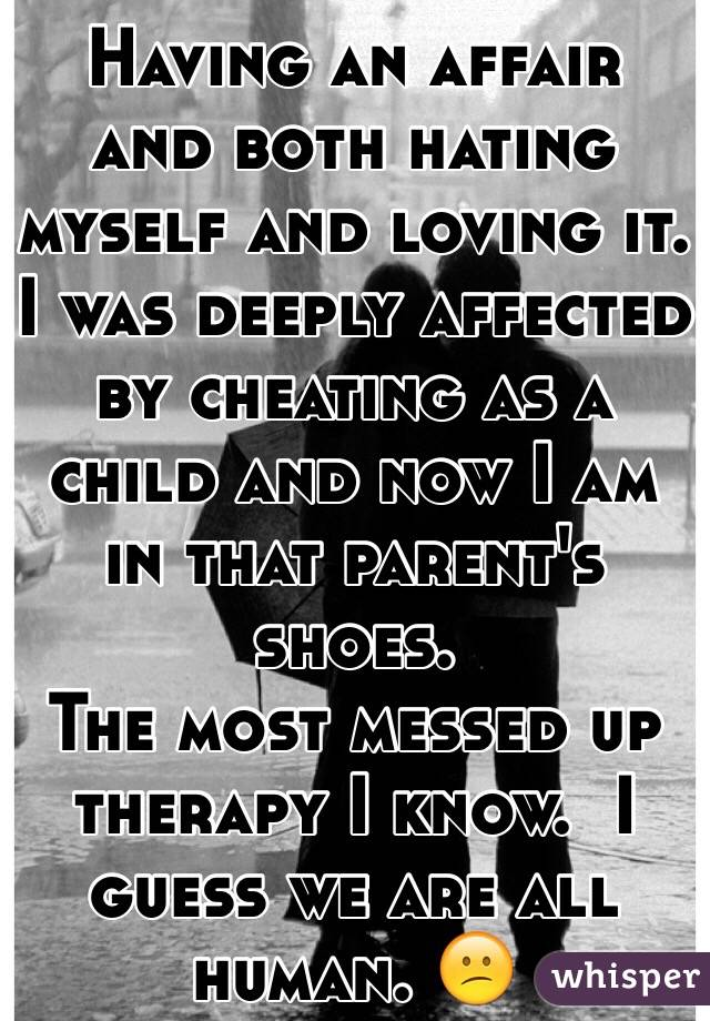 Having an affair and both hating myself and loving it. I was deeply affected by cheating as a child and now I am in that parent's shoes. The most messed up therapy I know.  I guess we are all human. 😕