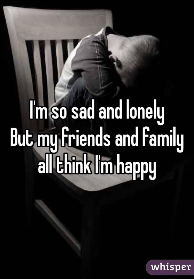 I'm so sad and lonely  But my friends and family all think I'm happy