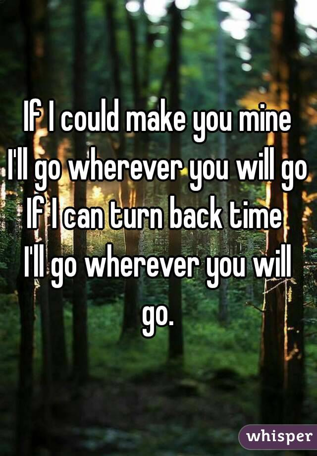 If I could make you mine I'll go wherever you will go If I can turn back time  I'll go wherever you will go.