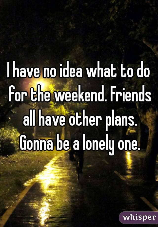 I have no idea what to do for the weekend. Friends all have other plans. Gonna be a lonely one.