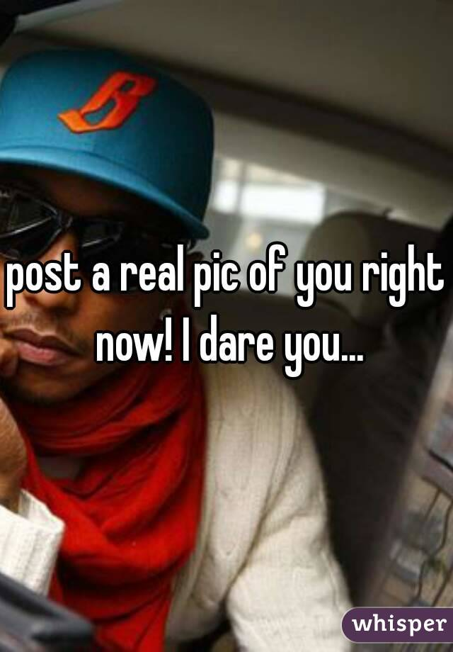 post a real pic of you right now! I dare you...