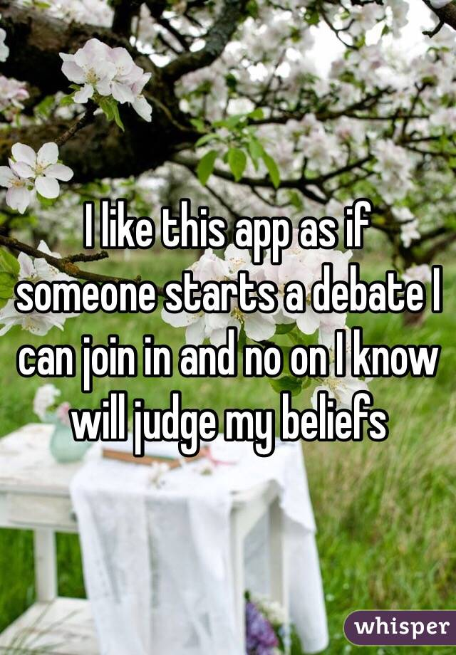 I like this app as if someone starts a debate I can join in and no on I know will judge my beliefs