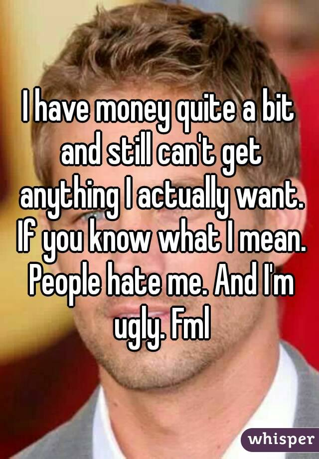 I have money quite a bit and still can't get anything I actually want. If you know what I mean. People hate me. And I'm ugly. Fml