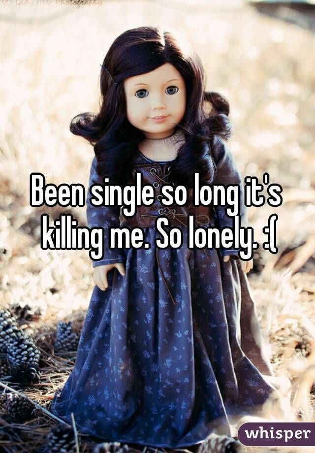 Been single so long it's killing me. So lonely. :(