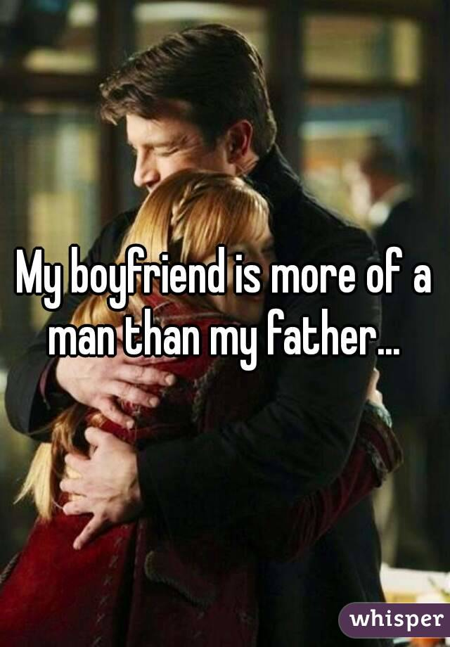 My boyfriend is more of a man than my father...