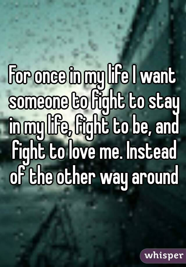 For once in my life I want someone to fight to stay in my life, fight to be, and fight to love me. Instead of the other way around