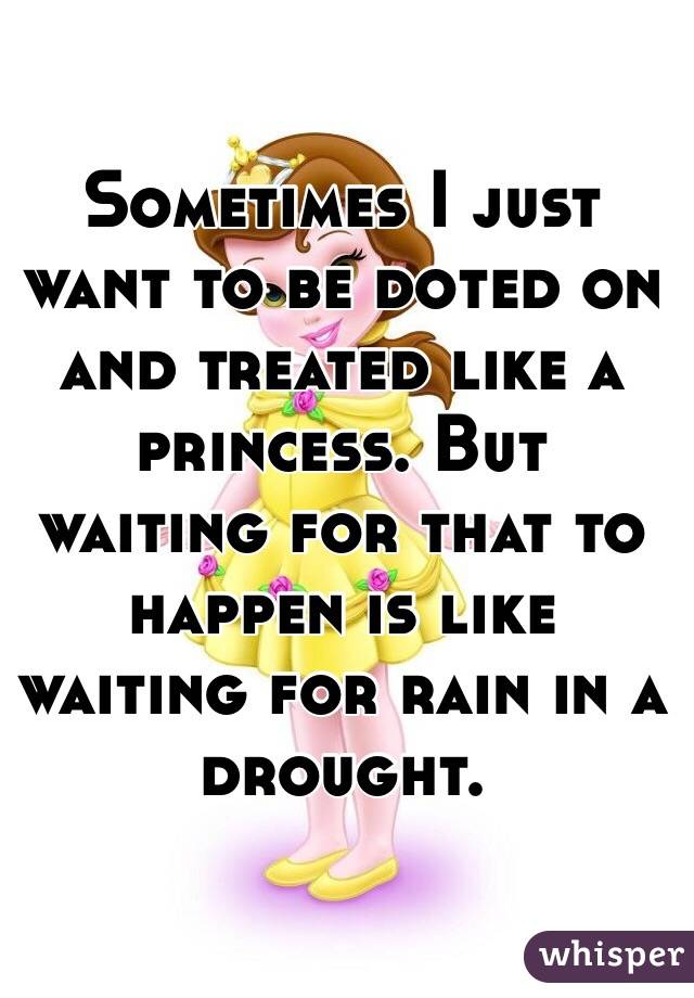 Sometimes I just want to be doted on and treated like a princess. But waiting for that to happen is like waiting for rain in a drought.