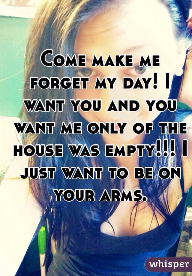 Come make me forget my day! I want you and you want me only of the house was empty!!! I just want to be on your arms.