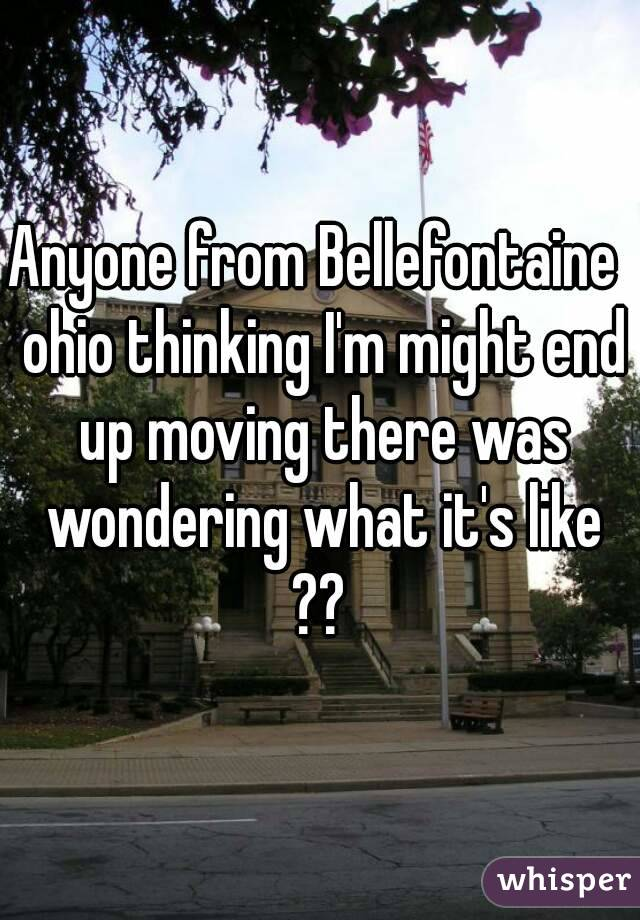 Anyone from Bellefontaine  ohio thinking I'm might end up moving there was wondering what it's like ??