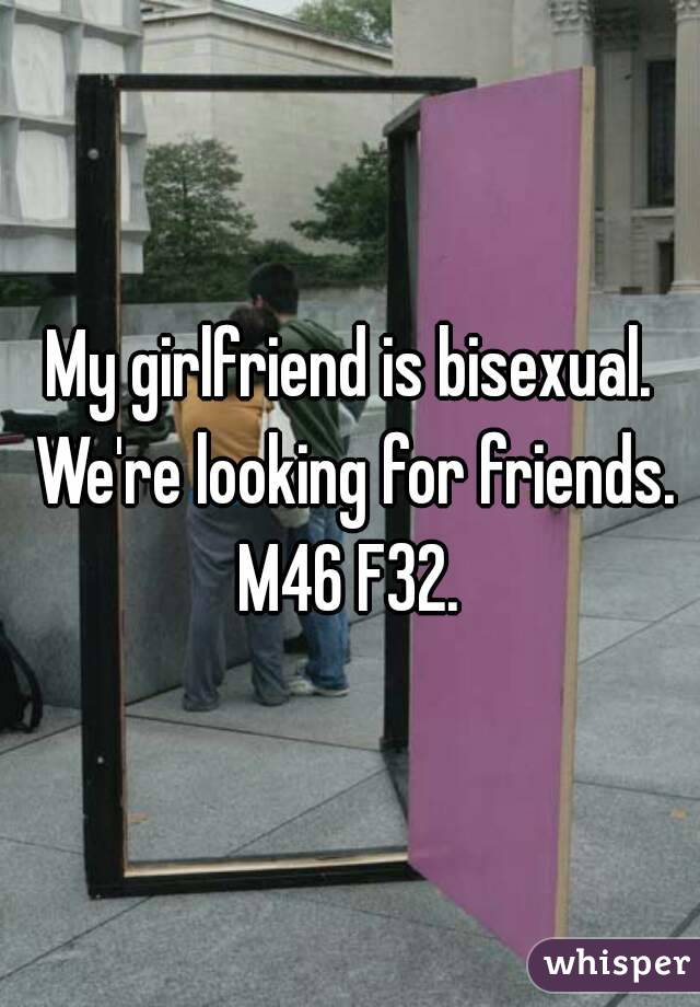 My girlfriend is bisexual. We're looking for friends. M46 F32.
