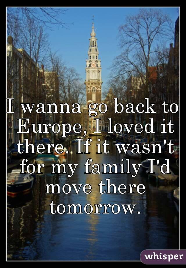 I wanna go back to Europe, I loved it there. If it wasn't for my family I'd move there tomorrow.