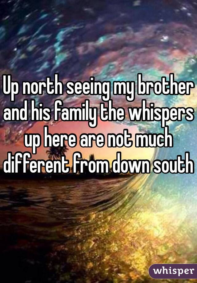 Up north seeing my brother and his family the whispers up here are not much different from down south