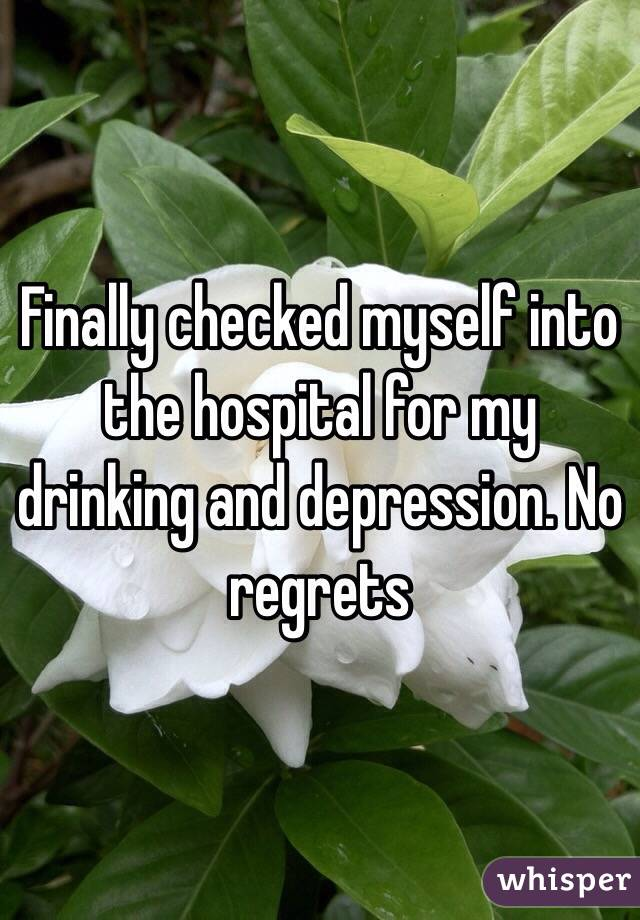 Finally checked myself into the hospital for my drinking and depression. No regrets