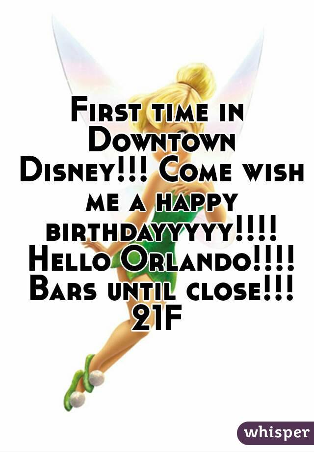 First time in Downtown Disney!!! Come wish me a happy birthdayyyyy!!!! Hello Orlando!!!! Bars until close!!! 21F