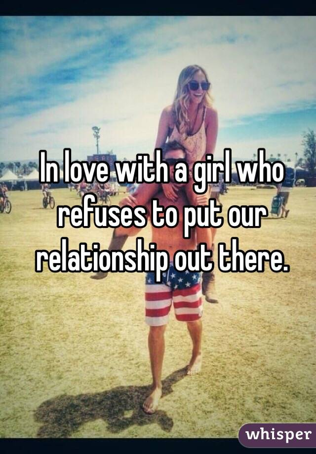 In love with a girl who refuses to put our relationship out there.