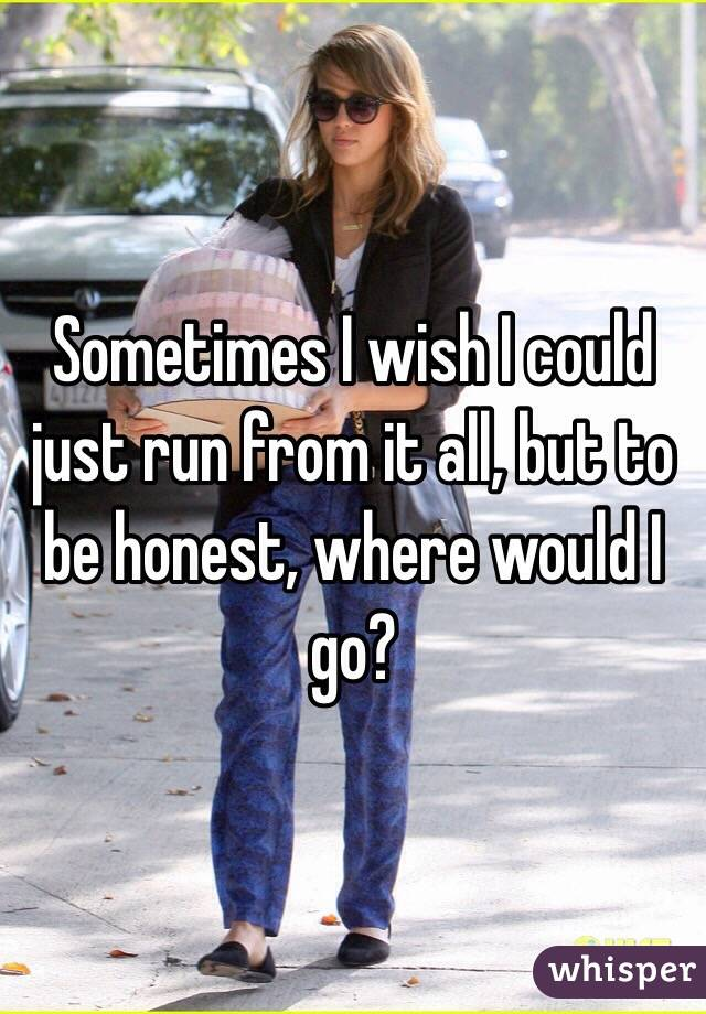 Sometimes I wish I could just run from it all, but to be honest, where would I go?