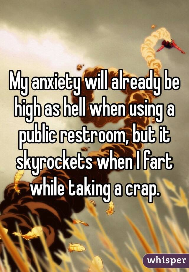 My anxiety will already be high as hell when using a public restroom, but it skyrockets when I fart while taking a crap.