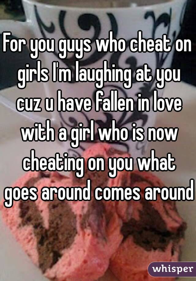 For you guys who cheat on girls I'm laughing at you cuz u have fallen in love with a girl who is now cheating on you what goes around comes around