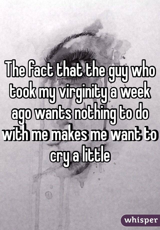 The fact that the guy who took my virginity a week ago wants nothing to do with me makes me want to cry a little