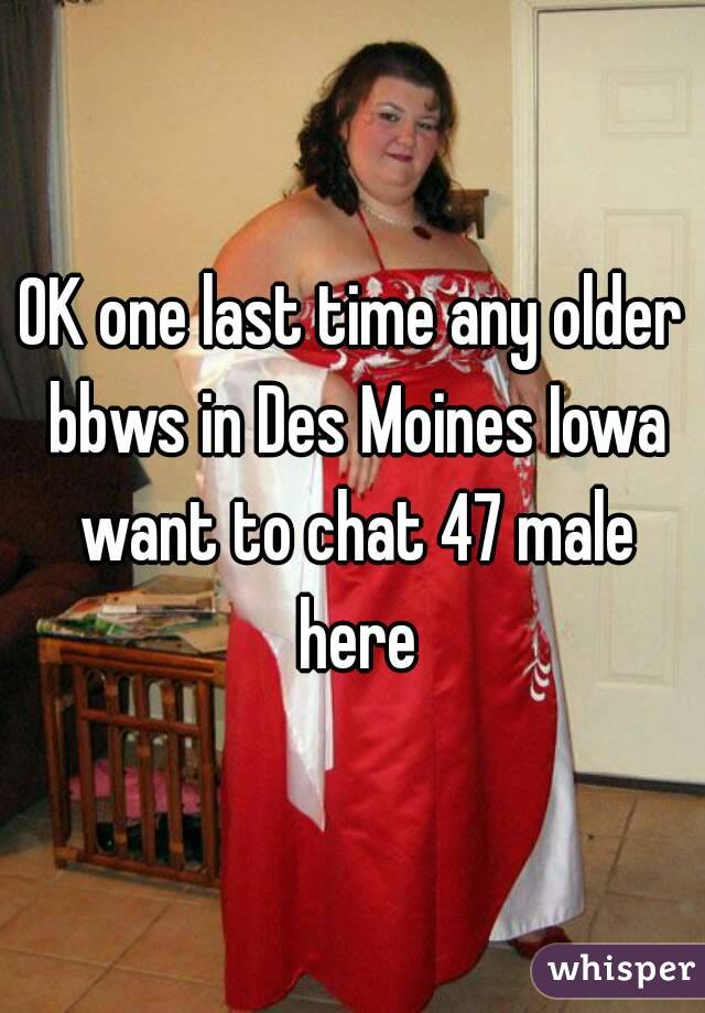 OK one last time any older bbws in Des Moines Iowa want to chat 47 male here