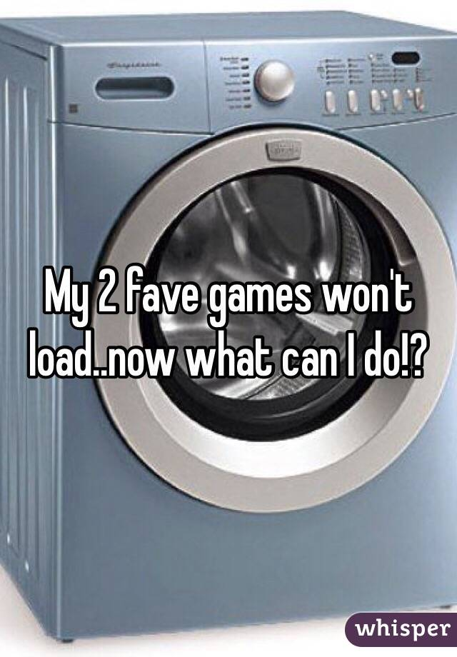 My 2 fave games won't load..now what can I do!?