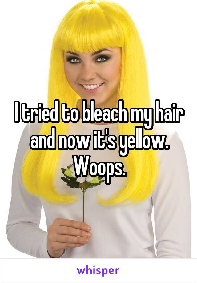I tried to bleach my hair and now it's yellow. Woops.