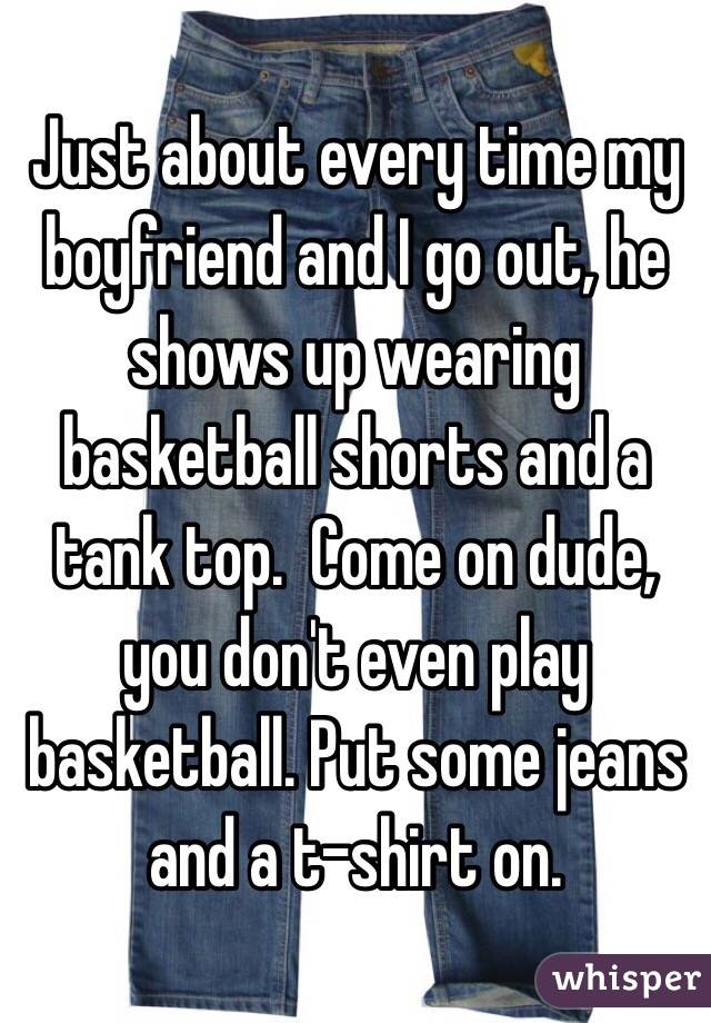 Just about every time my boyfriend and I go out, he shows up wearing basketball shorts and a tank top.  Come on dude, you don't even play basketball. Put some jeans and a t-shirt on.