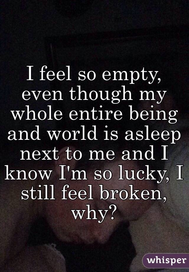 I feel so empty, even though my whole entire being and world is asleep next to me and I know I'm so lucky, I still feel broken, why?