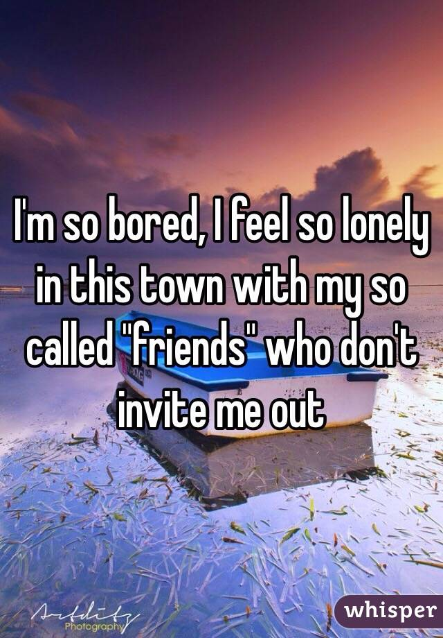 "I'm so bored, I feel so lonely in this town with my so called ""friends"" who don't invite me out"