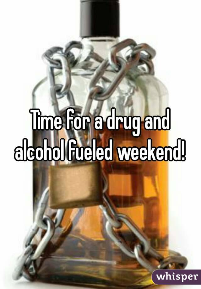 Time for a drug and alcohol fueled weekend!