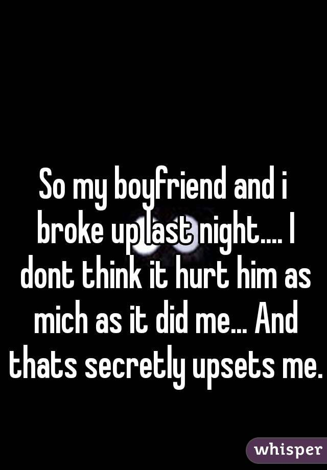 So my boyfriend and i broke up last night.... I dont think it hurt him as mich as it did me... And thats secretly upsets me.
