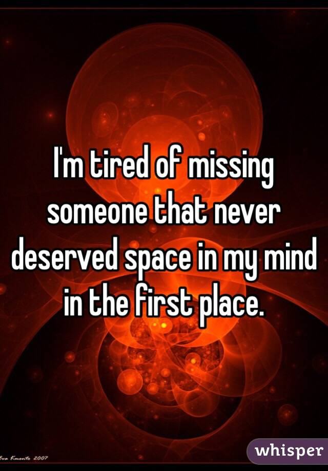 I'm tired of missing someone that never deserved space in my mind in the first place.