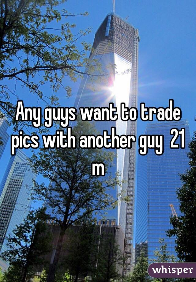Any guys want to trade pics with another guy  21 m