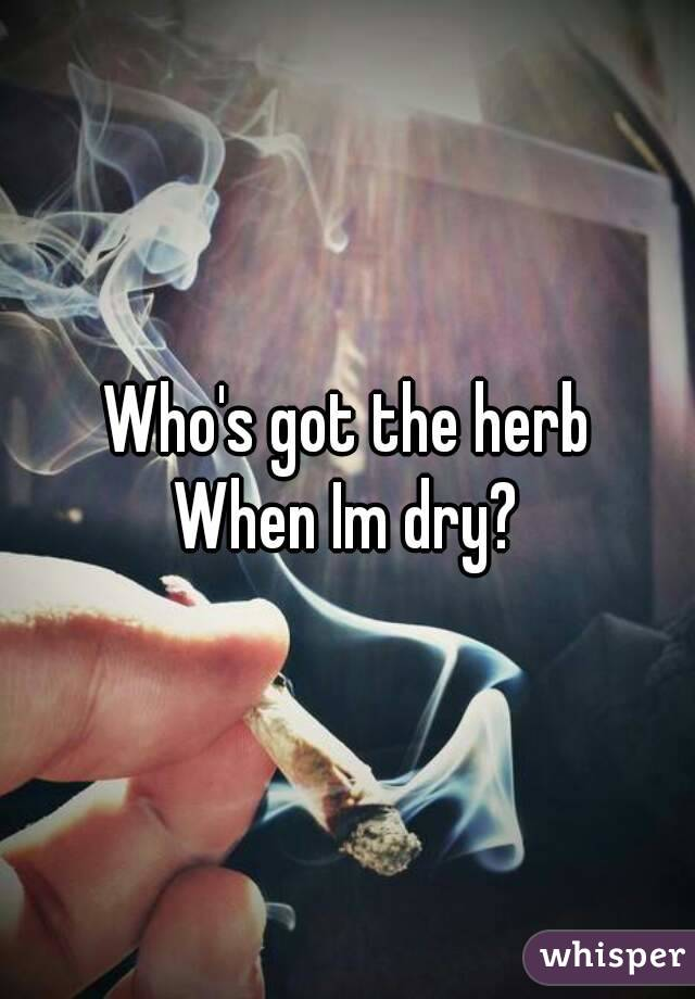 Who's got the herb When Im dry?