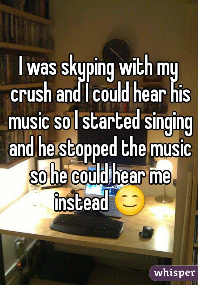 I was skyping with my crush and I could hear his music so I started singing and he stopped the music so he could hear me instead 😊