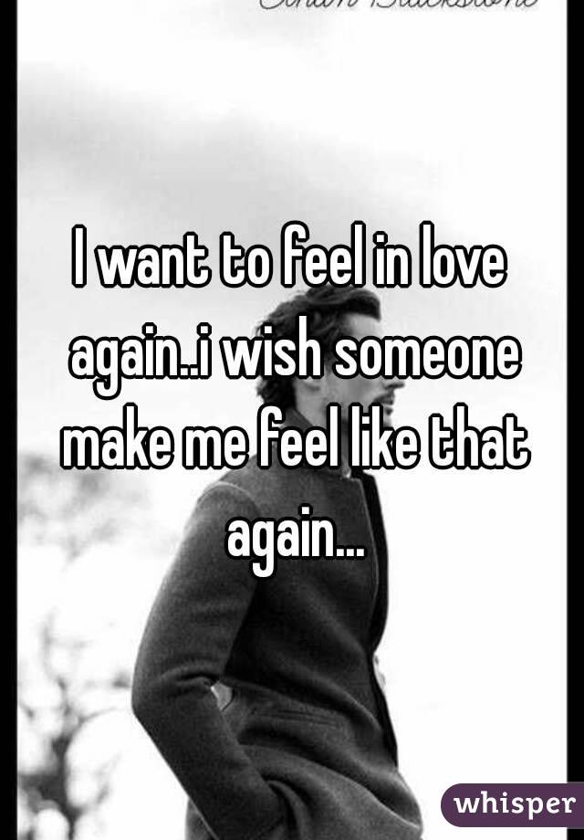 I want to feel in love again..i wish someone make me feel like that again...