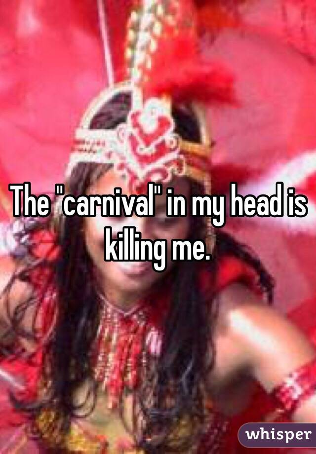 """The """"carnival"""" in my head is killing me."""