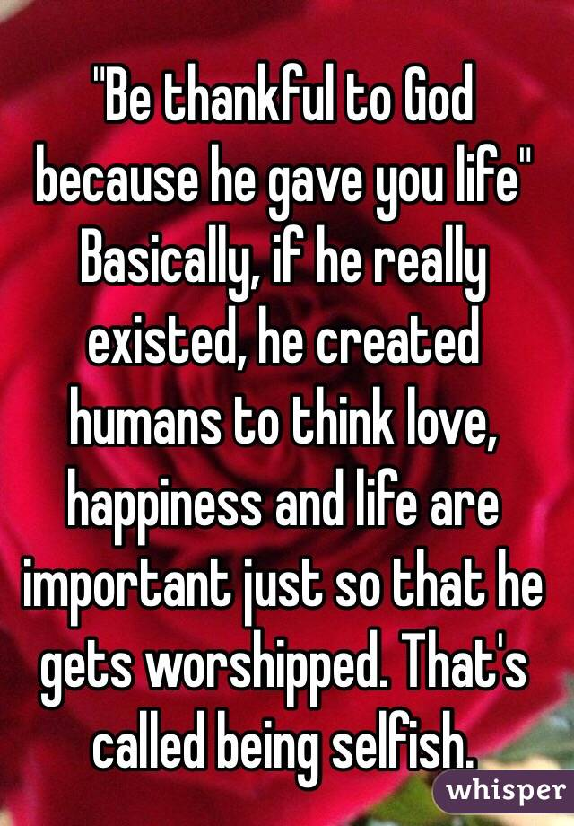 """""""Be thankful to God because he gave you life"""" Basically, if he really existed, he created humans to think love, happiness and life are important just so that he gets worshipped. That's called being selfish."""