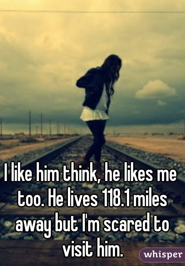 I like him think, he likes me too. He lives 118.1 miles away but I'm scared to visit him.