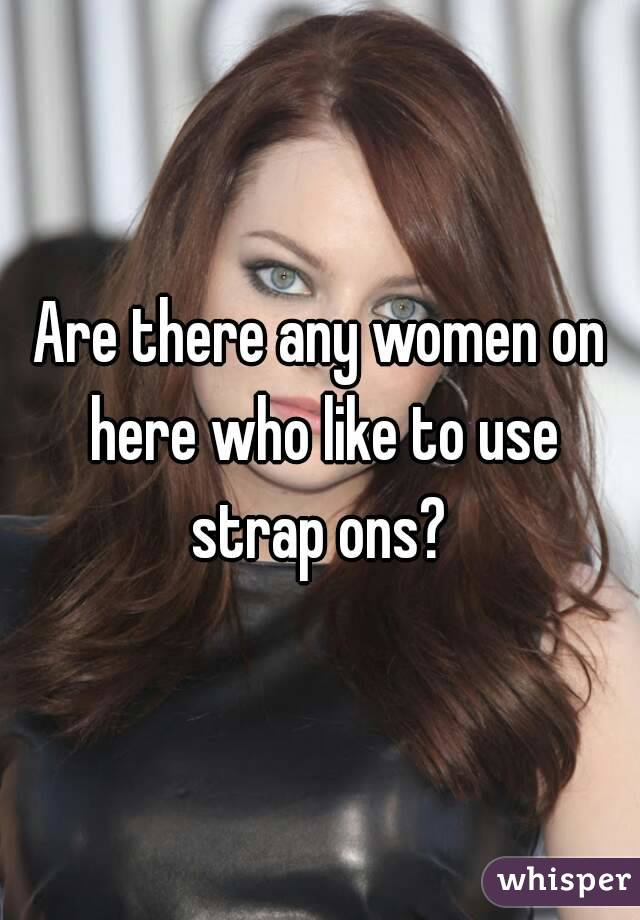 Are there any women on here who like to use strap ons?