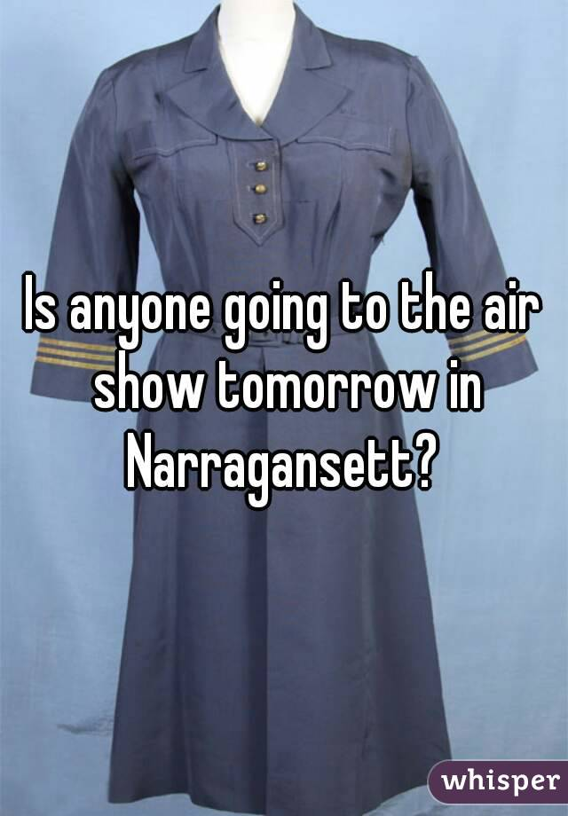Is anyone going to the air show tomorrow in Narragansett?