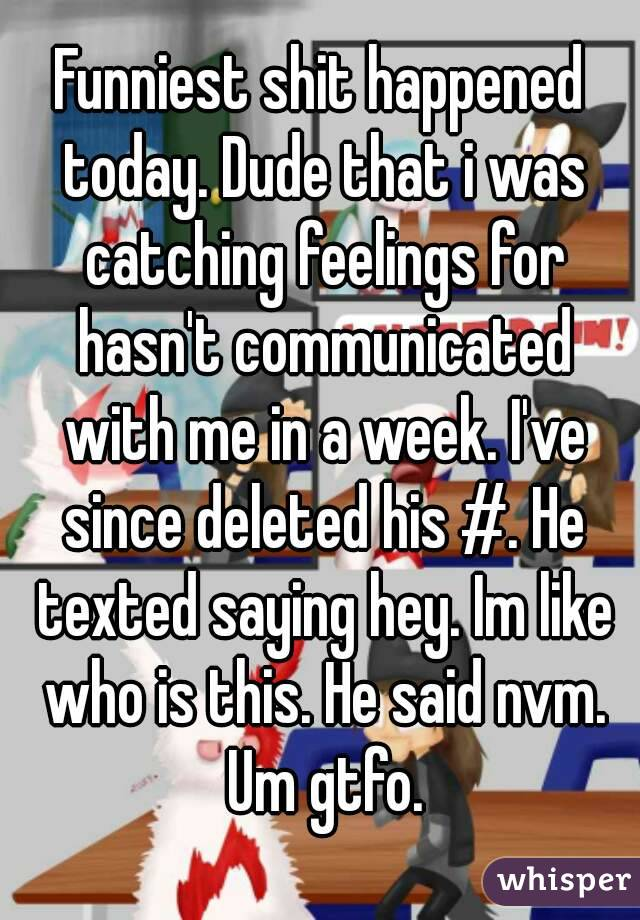 Funniest shit happened today. Dude that i was catching feelings for hasn't communicated with me in a week. I've since deleted his #. He texted saying hey. Im like who is this. He said nvm. Um gtfo.