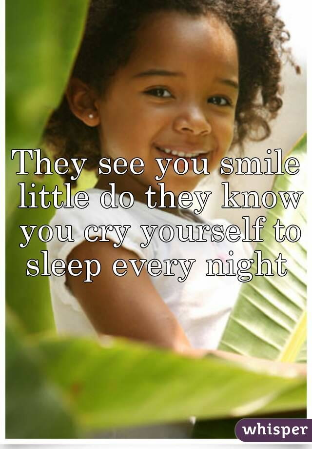 They see you smile little do they know you cry yourself to sleep every night