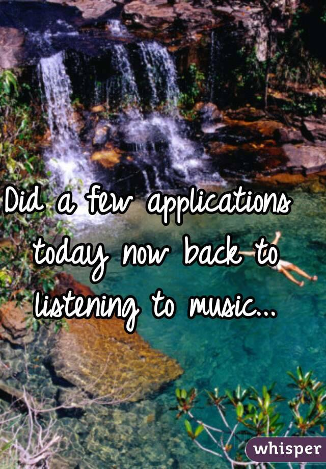 Did a few applications today now back to listening to music...