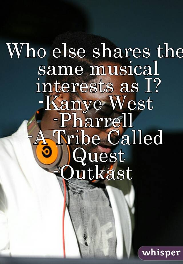 Who else shares the same musical interests as I? -Kanye West -Pharrell  -A Tribe Called Quest -Outkast