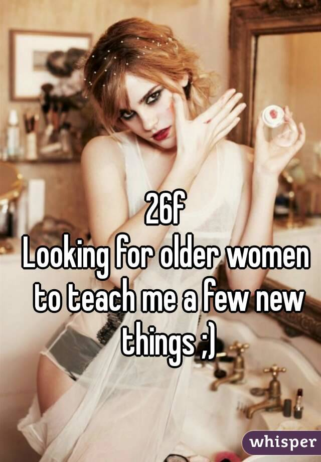 26f Looking for older women to teach me a few new things ;)