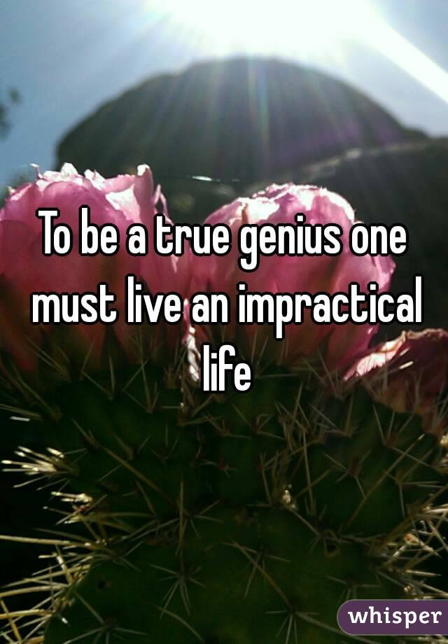 To be a true genius one must live an impractical life