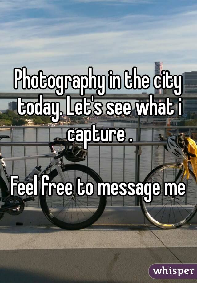 Photography in the city today. Let's see what i capture .  Feel free to message me