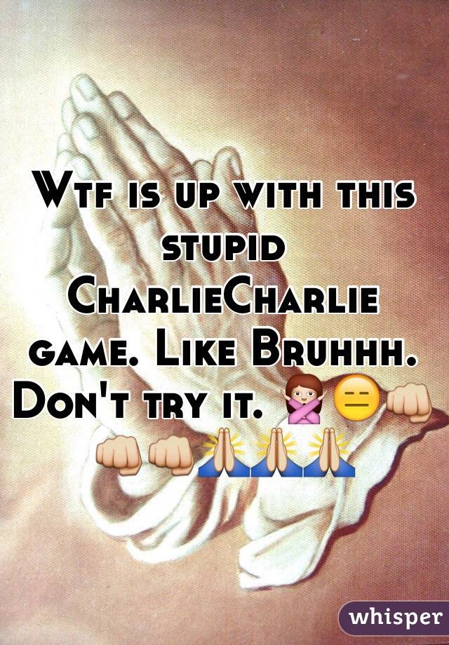 Wtf is up with this stupid CharlieCharlie game. Like Bruhhh. Don't try it. 🙅😑👊👊👊🙏🙏🙏